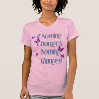 Butterflies...If nothing changes T-Shirt