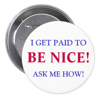 Button - I GET PAID TO, BE NICE!, ASK ME HOW!