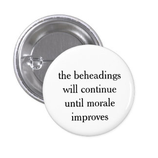 button - the beheadings will continue . . .