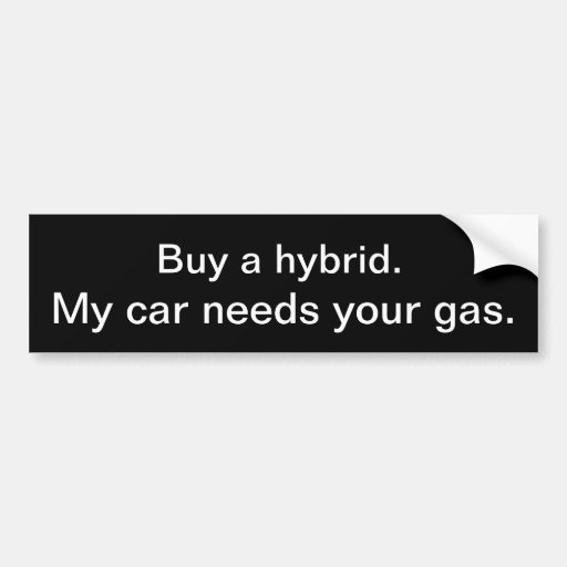 Buy a hybrid. My car needs your gas. Bumper Stickers
