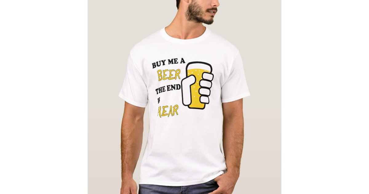 Buy me a beer the end is near t shirt zazzle for T shirt design store near me
