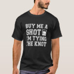 "Buy Me a Shot I'm Tying the Knot funny groom T-Shirt<br><div class=""desc"">Buy Me a Shot I"