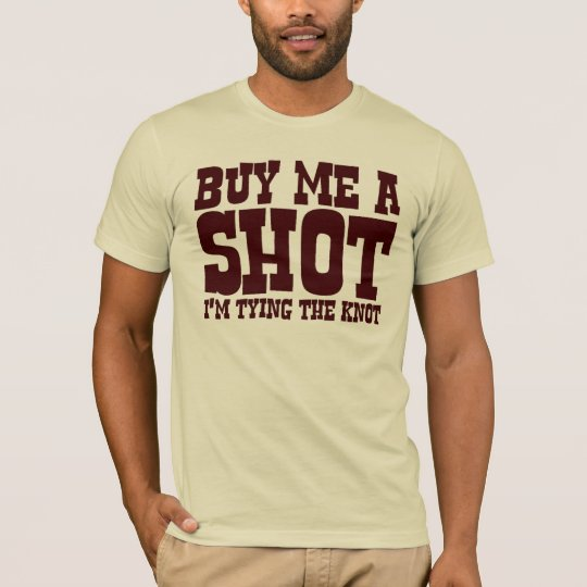 Buy me a shot. I'm tying the knot. T-Shirt