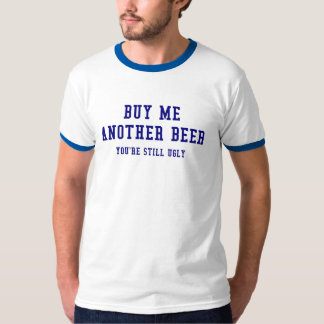 Buy me another beer, you're still ugly tee shirt