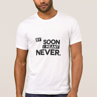 By Soon I Meant Never Tee Shirt