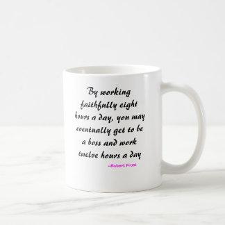 By working faithfully eight hours a day, you ma... coffee mug