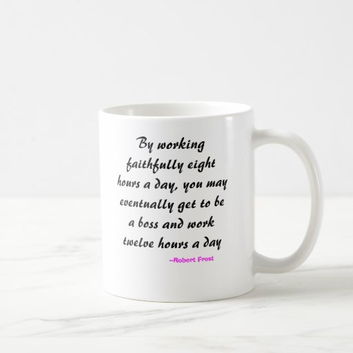 By working faithfully eight hours a day, you ma... mugs