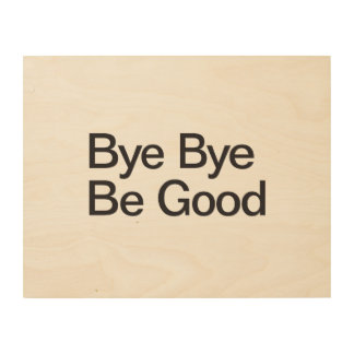 Bye Bye Be Good Wood Wall Art