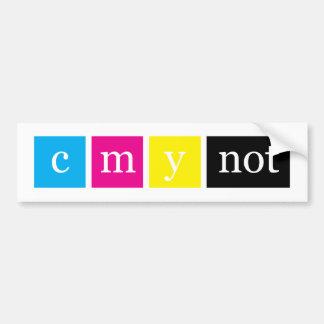 C M Y NOT? Bumper Sticker