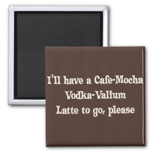 Cafe-Mocha Vodka-Valium Latte Magnet