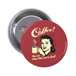 Café: Usted puede dormir cuando absolutamente Pin Redondo De 2 Pulgadas