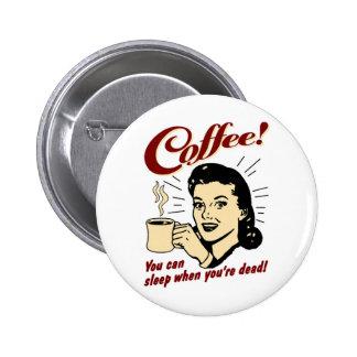 ¡Café! ¡Usted puede dormir cuando usted es muerto! Pin Redondo De 2 Pulgadas