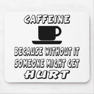 Caffeine Because Without It Someone Might Get Hurt Mouse Pad