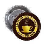 CAFFEINE ISN'T A DRUG, IT'S A VITAMIN 2 INCH ROUND BUTTON
