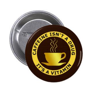 CAFFEINE ISN'T A DRUG, IT'S A VITAMIN PINBACK BUTTON