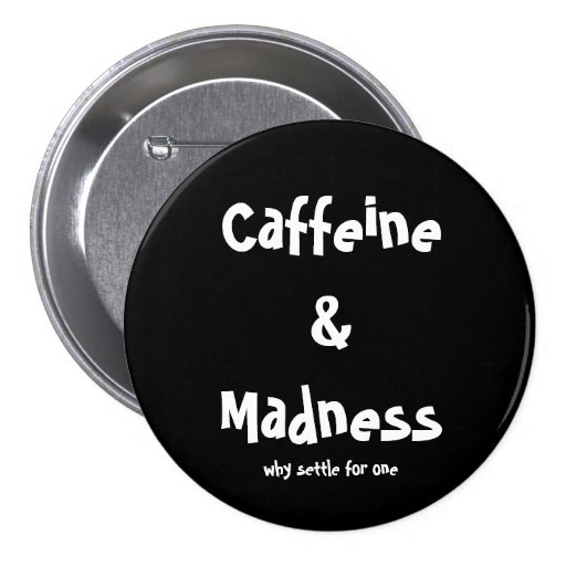 Caffeine & Madness, why settle for one 3 Inch Round Button