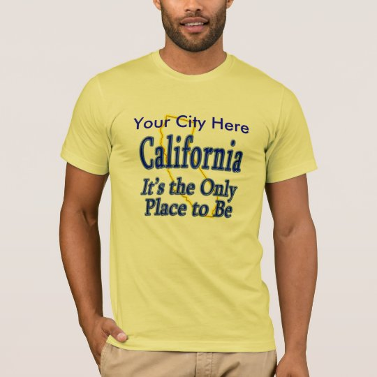 California  It's the Only Place to Be T-Shirt