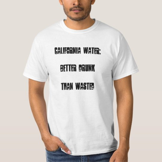 California Water Better Drunk Than Wasted II T-Shirt