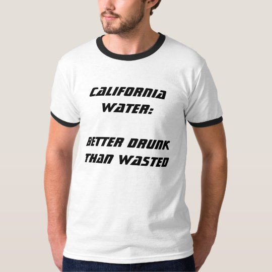 California Water:  Better Drunk Than Wasted III T-Shirt