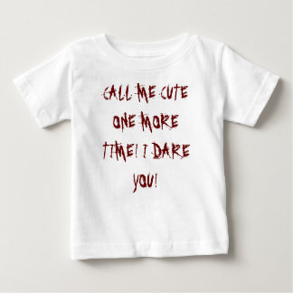 CALL ME CUTE ONE MORE TIME! I DARE YOU! BABY T-Shirt