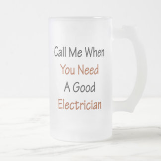 Call Me When You Need A Good Electrician 16 Oz Frosted Glass Beer Mug