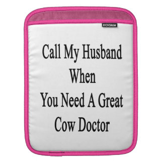 Call My Husband When You Need A Great Cow Doctor iPad Sleeves