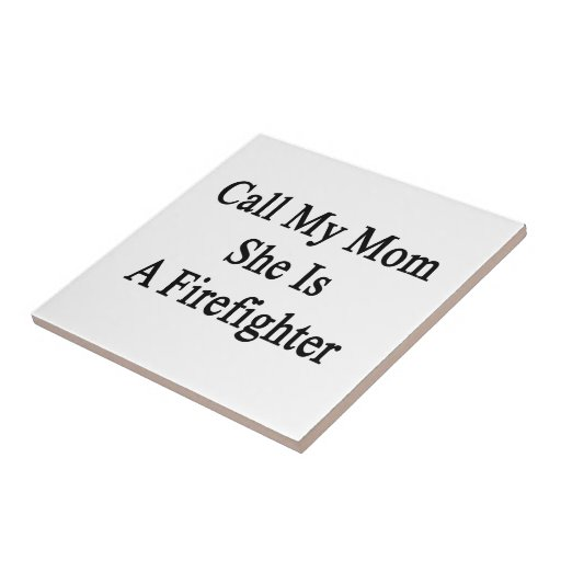 Call My Mom She Is A Firefighter Ceramic Tile