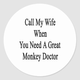 Call My Wife When You Need A Great Monkey Doctor Classic Round Sticker