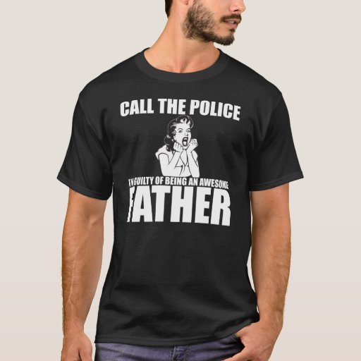 CALL THE POLICE I'M A FATHER T-Shirt