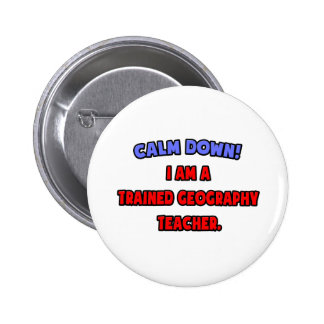 Calm Down .. I am a Trained Geography Teacher Pinback Button