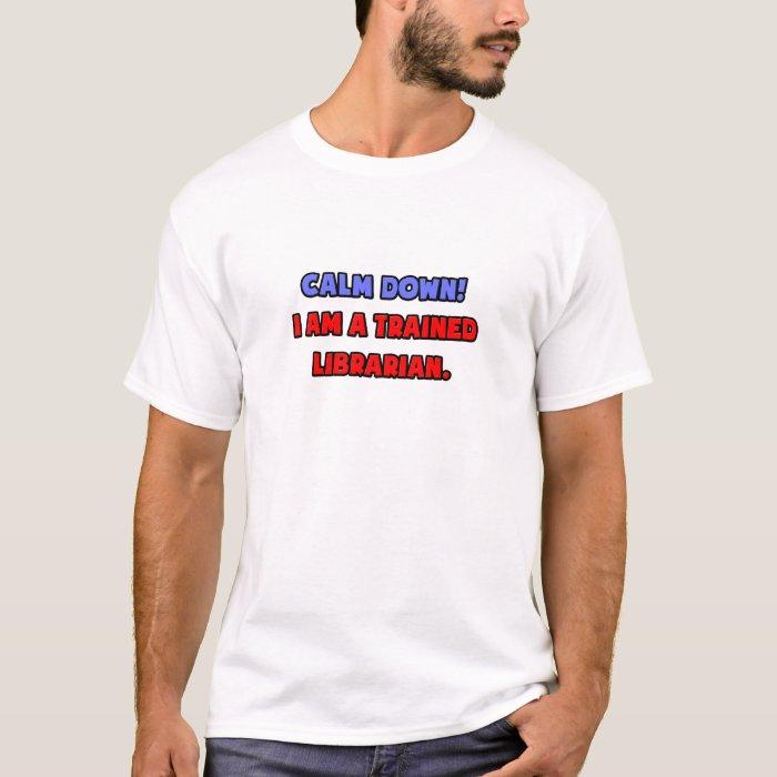 Calm Down .. I am a Trained Librarian T-Shirt