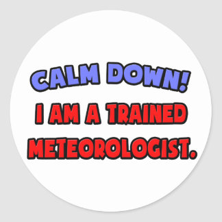 Calm Down .. I am a Trained Meteorologist Classic Round Sticker
