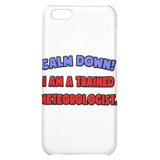 Calm Down .. I am a Trained Meteorologist iPhone 5C Cases