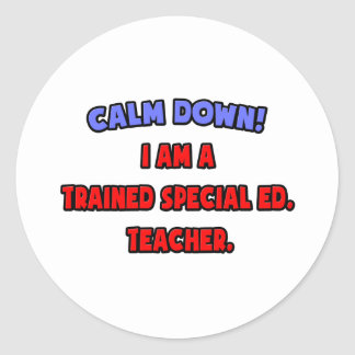 Calm Down .. I am a Trained Special Ed. Teacher Classic Round Sticker