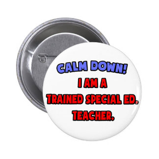 Calm Down .. I am a Trained Special Ed. Teacher Pinback Button
