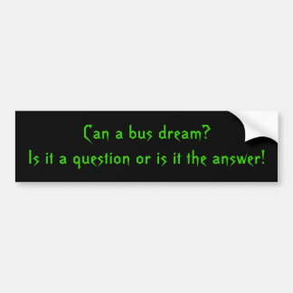 Can a bus dream? Is it a question or is it the ... Bumper Sticker