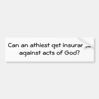 Can an athiest get insurance against acts of God? Bumper Sticker