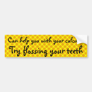 Can help you with your calclus, floss your teeth bumper sticker