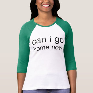 can i go home now T-Shirt