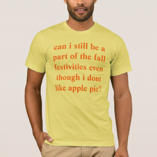 can i still be a part of the fall festivities even T-Shirt