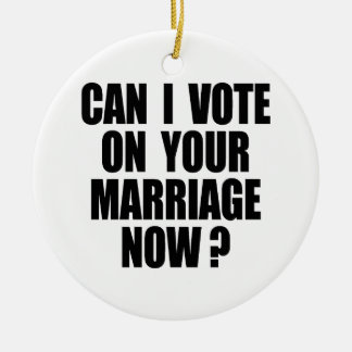 CAN I VOTE ON YOUR MARRIAGE 2 CERAMIC ORNAMENT