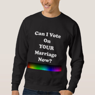 Can I Vote on Your Marriage Now? Sweatshirt