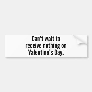 Can't Wait To Receive Nothing On Valentine's Day Car Bumper Sticker