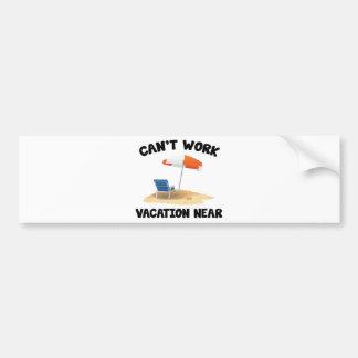 Can't Work Vacation Near Bumper Sticker