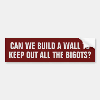 Can we build a wall to keep out all the bigots? bumper sticker