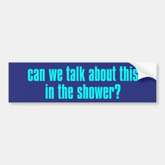 Can We Talk About This In The Shower? Bumpersticke Bumper Sticker