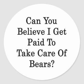 Can You Believe I Get Paid To Take Care Of Bears Classic Round Sticker