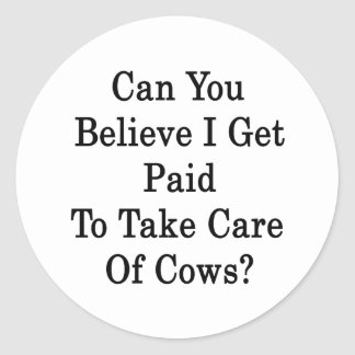Can You Believe I Get Paid To Take Care Of Cows Classic Round Sticker