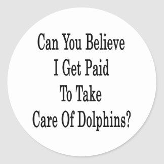 Can You Believe I Get Paid To Take Care Of Dolphin Classic Round Sticker