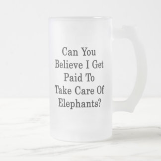 Can You Believe I Get Paid To Take Care Of Elephan 16 Oz Frosted Glass Beer Mug
